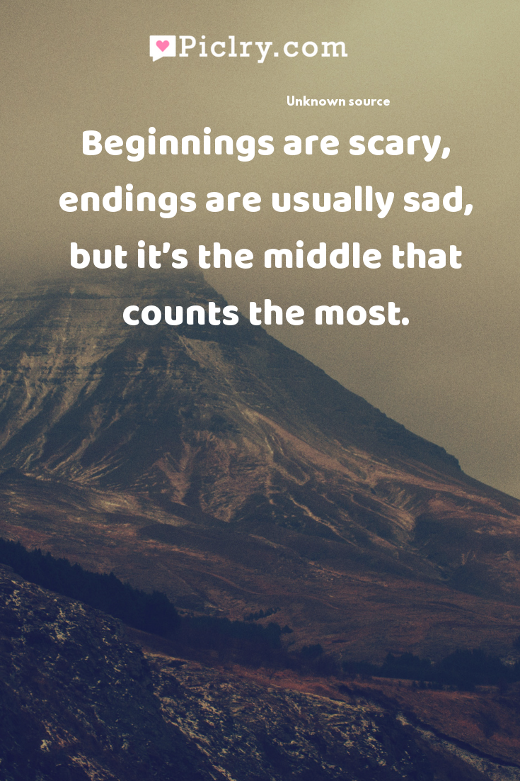 Beginnings are scary, endings are usually sad, but it's the middle that counts the most. quote photo
