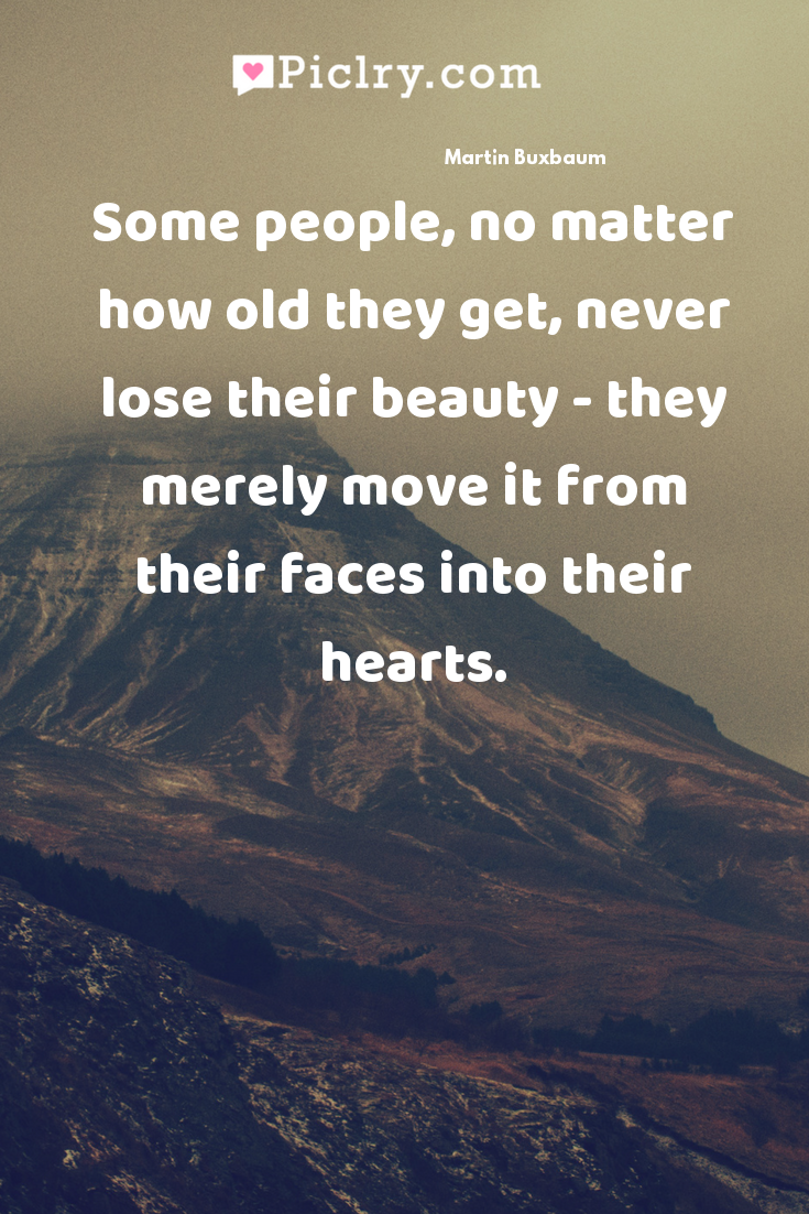 Some people, no matter how old they get, never lose their beauty - they merely move it from their faces into their hearts. quote photo
