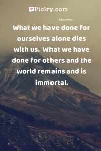 What we have done for ourselves alone dies with us.  What we have done for others and the world remains and is immortal. quote photo