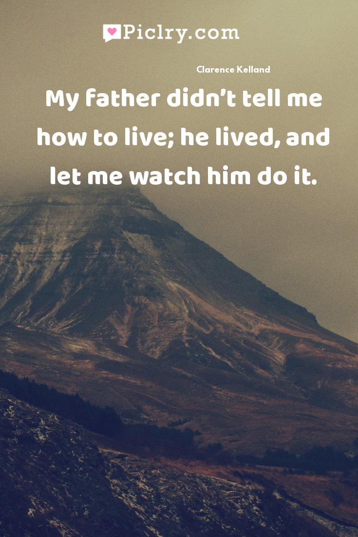 My father didn't tell me how to live; he lived, and let me watch him do it. quote photo