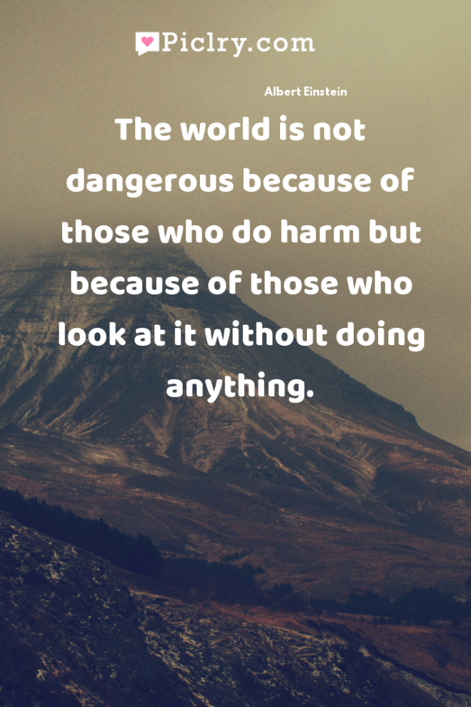 The world is not dangerous because of those who do harm but because of those who look at it without doing anything. quote photo