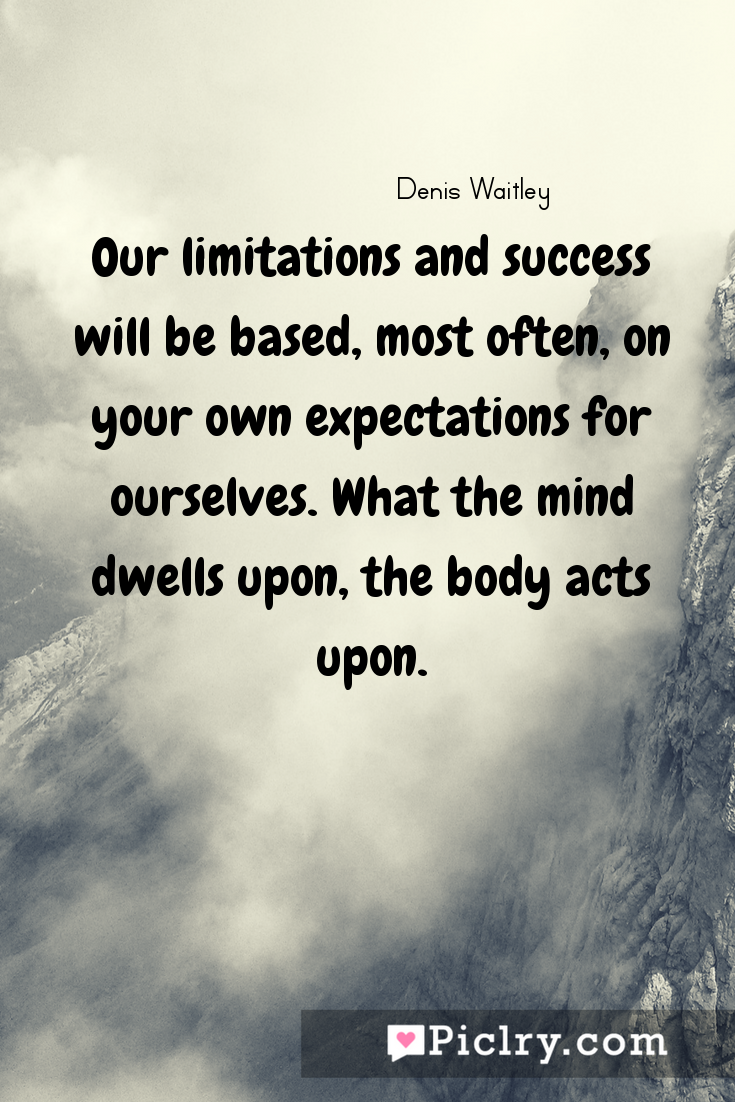 meaning of Our limitations and success will be based, most often, on your own expectations for ourselves. What the mind dwells upon, the body acts upon. quote photo - 4k hd quote wallpaper - Wall art and poster