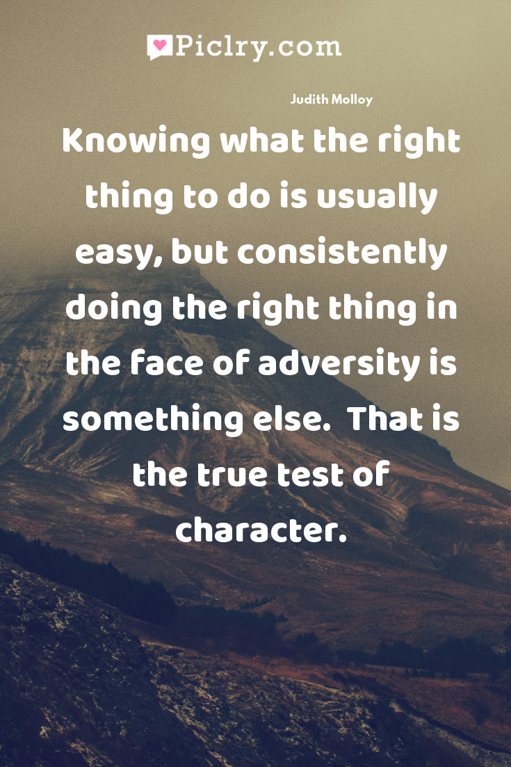 Knowing what the right thing to do is usually easy, but consistently doing the right thing in the face of adversity is something else.  That is the true test of character. quote photo