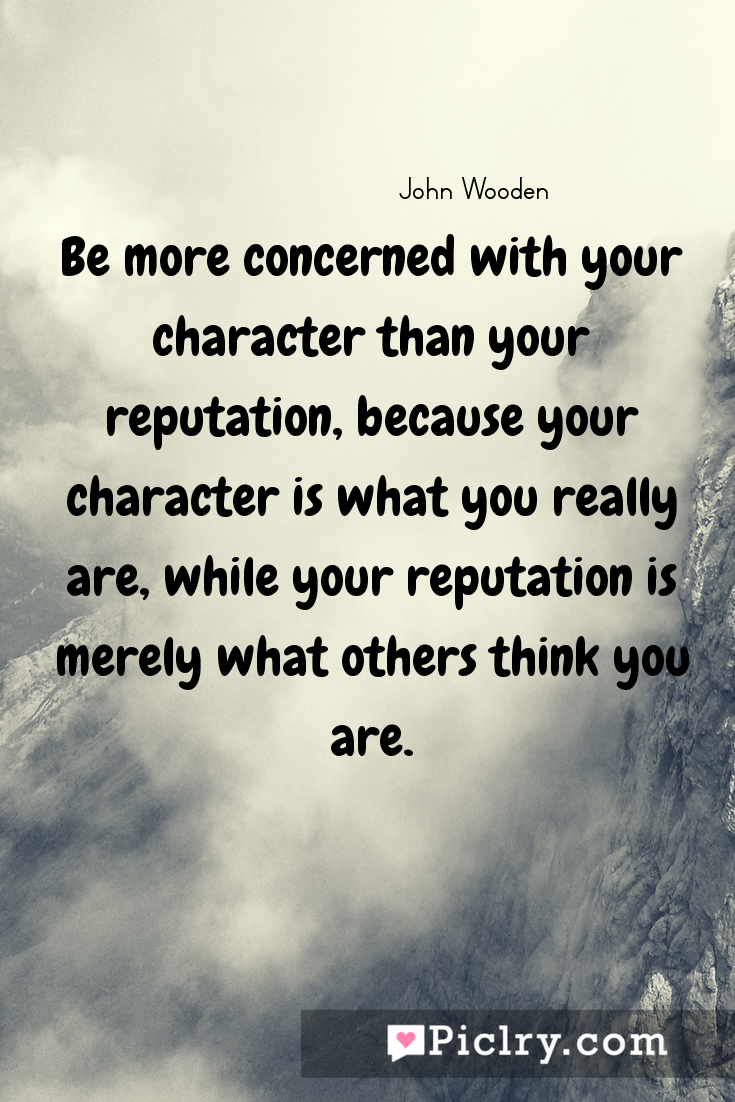 meaning of Be more concerned with your character than your reputation, because your character is what you really are, while your reputation is merely what others think you are. quote photo - 4k hd quote wallpaper - Wall art and poster