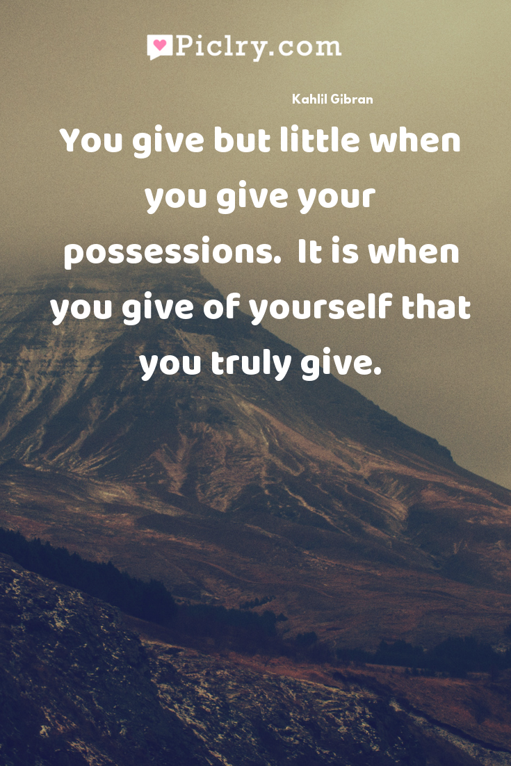 You give but little when you give your possessions.  It is when you give of yourself that you truly give. quote photo