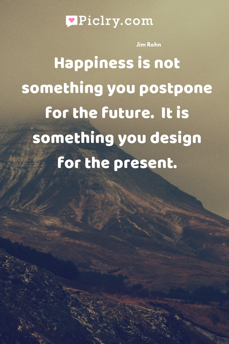 Happiness is not something you postpone for the future.  It is something you design for the present. quote photo