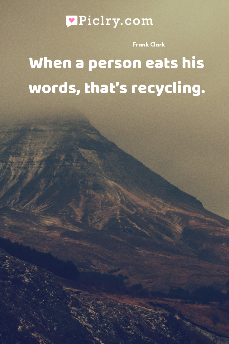 When a person eats his words, that's recycling. quote photo
