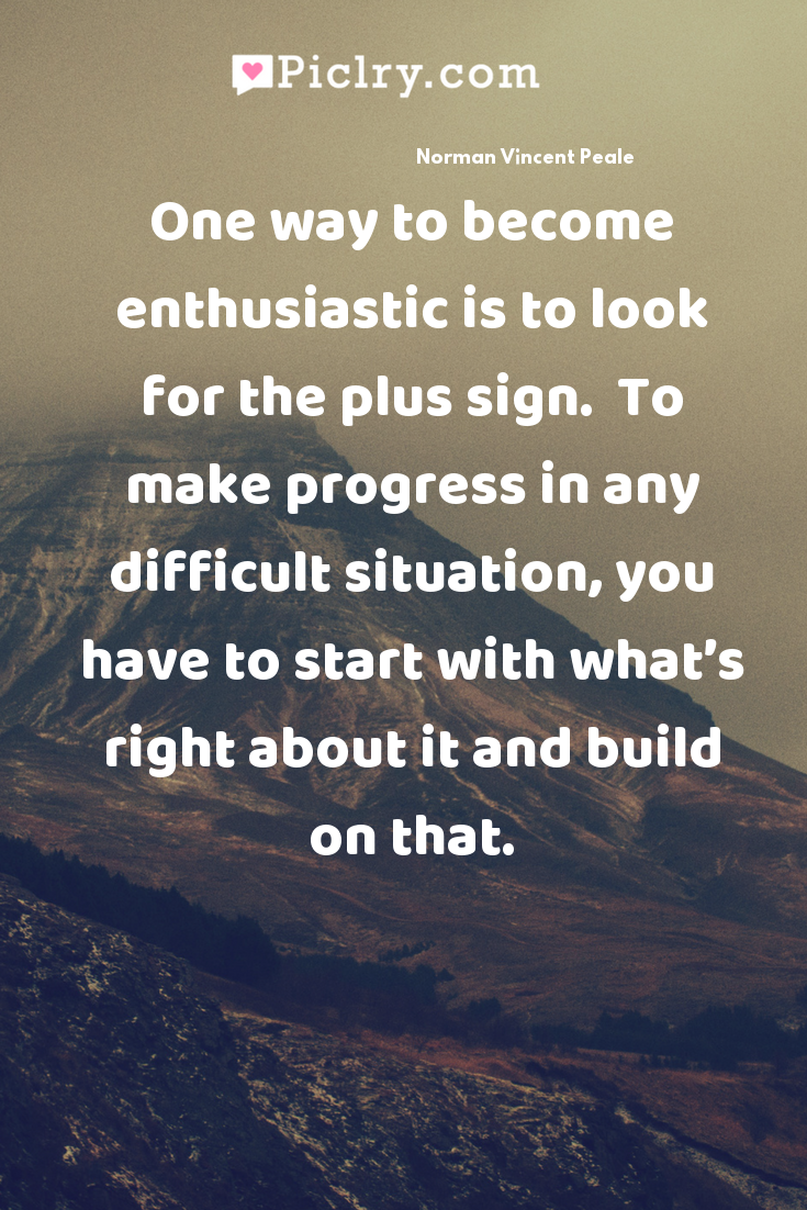 One way to become enthusiastic is to look for the plus sign.  To make progress in any difficult situation, you have to start with what's right about it and build on that. quote photo