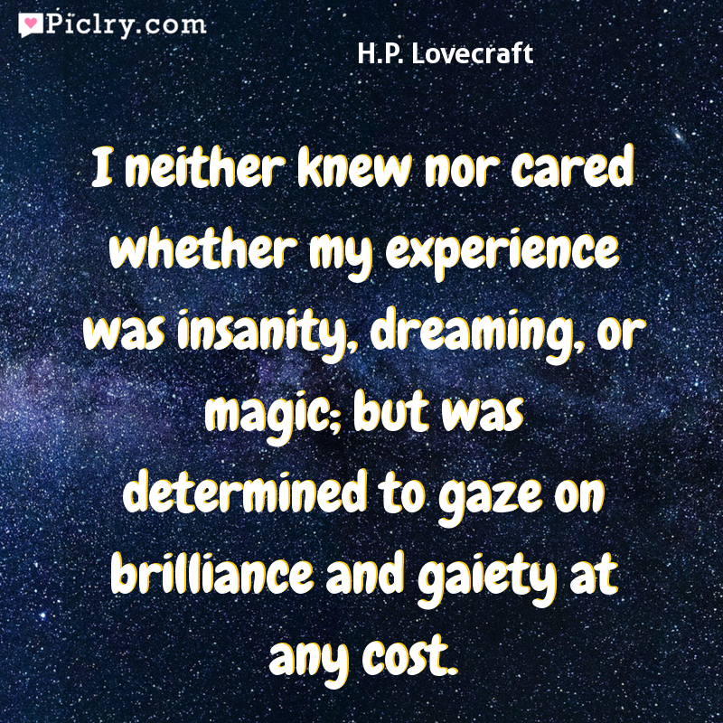 Meaning of I neither knew nor cared whether my experience was insanity, dreaming, or magic; but was determined to gaze on brilliance and gaiety at any cost. - H.P. Lovecraft quote photo - full hd 4k quote wallpaper - Wall art and poster