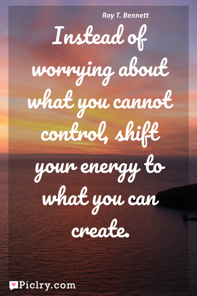 Meaning of Instead of worrying about what you cannot control, shift your energy to what you can create. - Roy T. Bennett quote photo - full hd 4k quote wallpaper - Wall art and poster