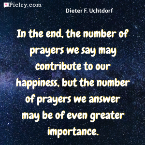 Meaning of In the end, the number of prayers we say may contribute to our happiness, but the number of prayers we answer may be of even greater importance. - Dieter F. Uchtdorf quote photo - full hd 4k quote wallpaper - Wall art and poster