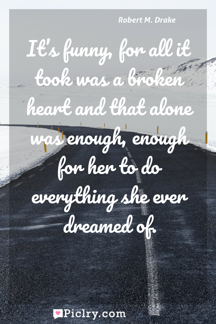 Meaning of It's funny, for all it took was a broken heart and that alone was enough, enough for her to do everything she ever dreamed of. - Robert M. Drake quote photo - full hd4k quote wallpaper - Wall art and poster