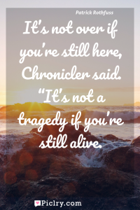 "Meaning of It's not over if you're still here, Chronicler said. ""It's not a tragedy if you're still alive. - Patrick Rothfuss quote photo - full hd4k quote wallpaper - Wall art and poster"