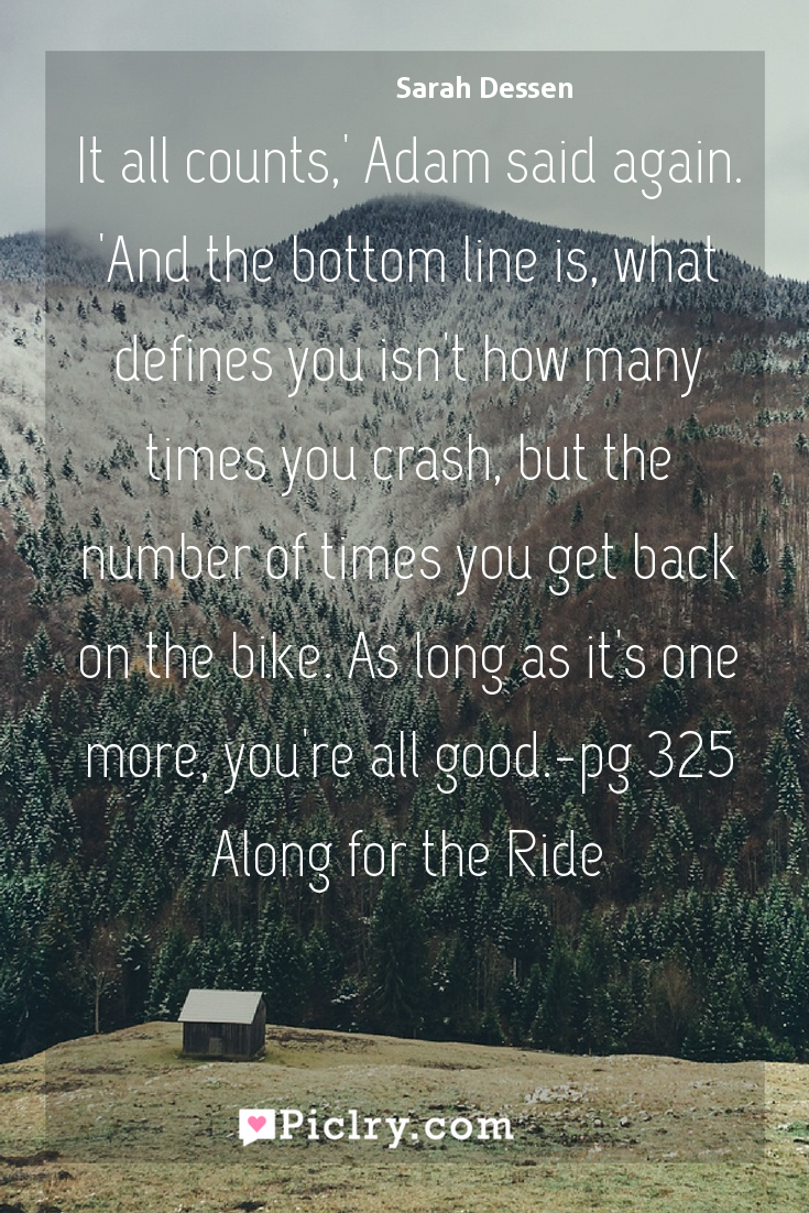 Meaning of It all counts,' Adam said again. 'And the bottom line is, what defines you isn't how many times you crash, but the number of times you get back on the bike. As long as it's one more, you're all good.-pg 325 Along for the Ride - Sarah Dessen quote photo - full hd4k quote wallpaper - Wall art and poster