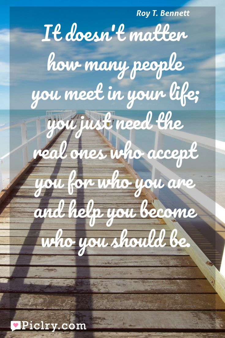 Meaning of It doesn't matter how many people you meet in your life; you just need the real ones who accept you for who you are and help you become who you should be. - Roy T. Bennett quote photo - full hd4k quote wallpaper - Wall art and poster