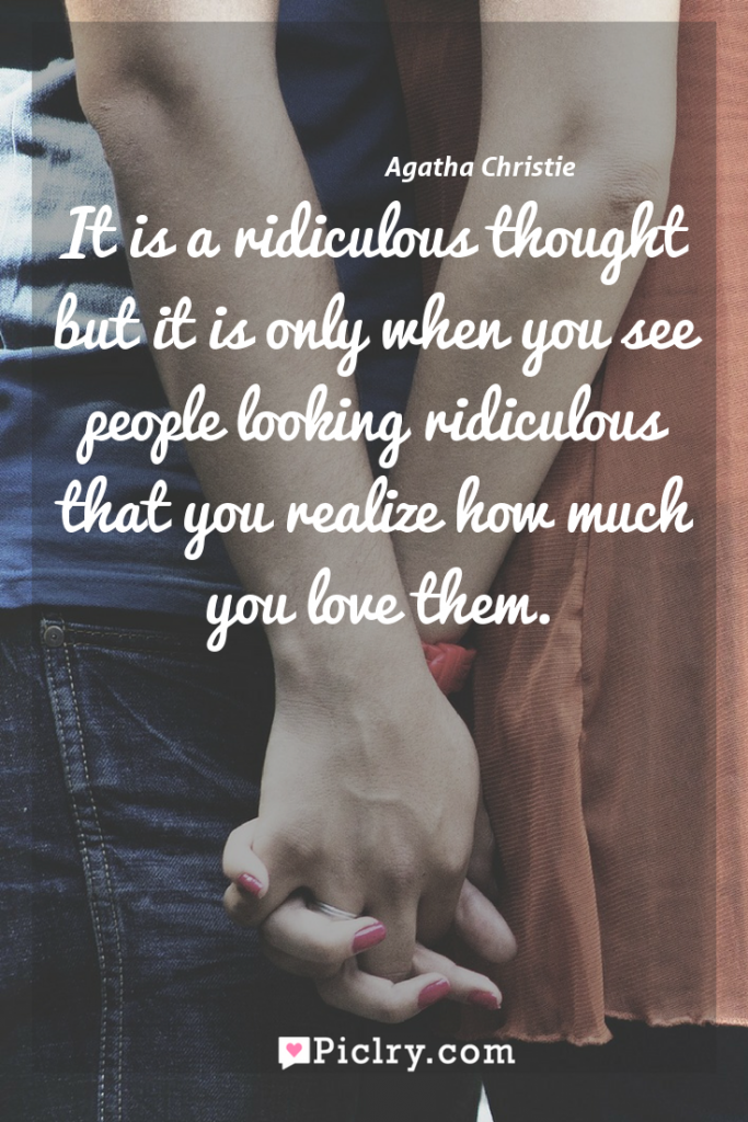 Meaning of It is a ridiculous thought but it is only when you see people looking ridiculous that you realize how much you love them. - Agatha Christie quote photo - full hd4k quote wallpaper - Wall art and poster