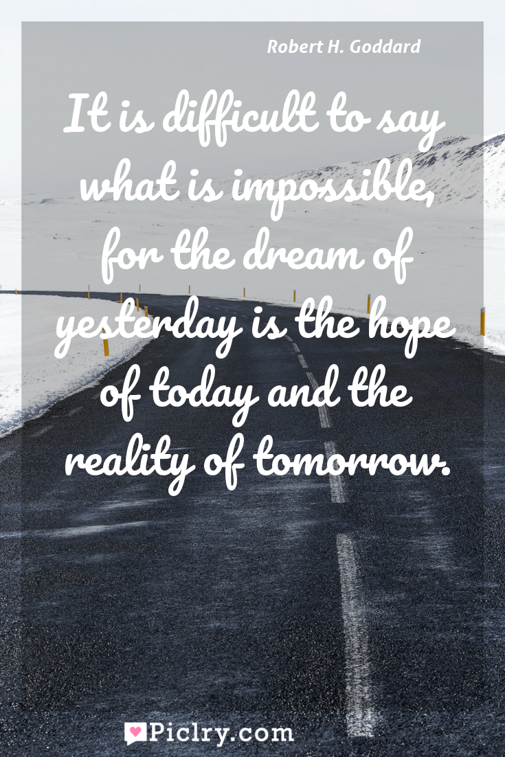 Meaning of It is difficult to say what is impossible, for the dream of yesterday is the hope of today and the reality of tomorrow. - Robert H. Goddard quote photo - full hd4k quote wallpaper - Wall art and poster