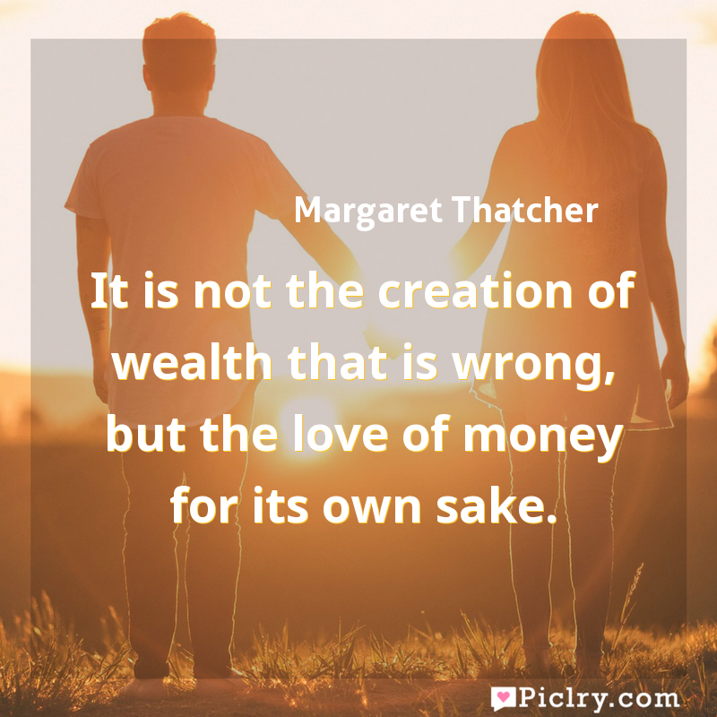 Meaning of It is not the creation of wealth that is wrong, but the love of money for its own sake. - Margaret Thatcher quote images - full hd 4k quote wallpaper - Wall art and poster