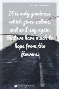 Meaning of It is only goodness which gives extras, and so I say again that we have much to hope from the flowers. - Arthur Conan Doyle quote photo - full hd4k quote wallpaper - Wall art and poster
