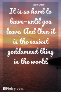 Meaning of It is so hard to leave—until you leave. And then it is the easiest goddamned thing in the world. - John Green quote photo - full hd 4k quote wallpaper - Wall art and poster