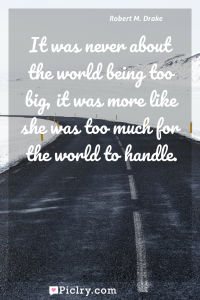 Meaning of It was never about the world being too big, it was more like she was too much for the world to handle. - Robert M. Drake quote photo - full hd4k quote wallpaper - Wall art and poster