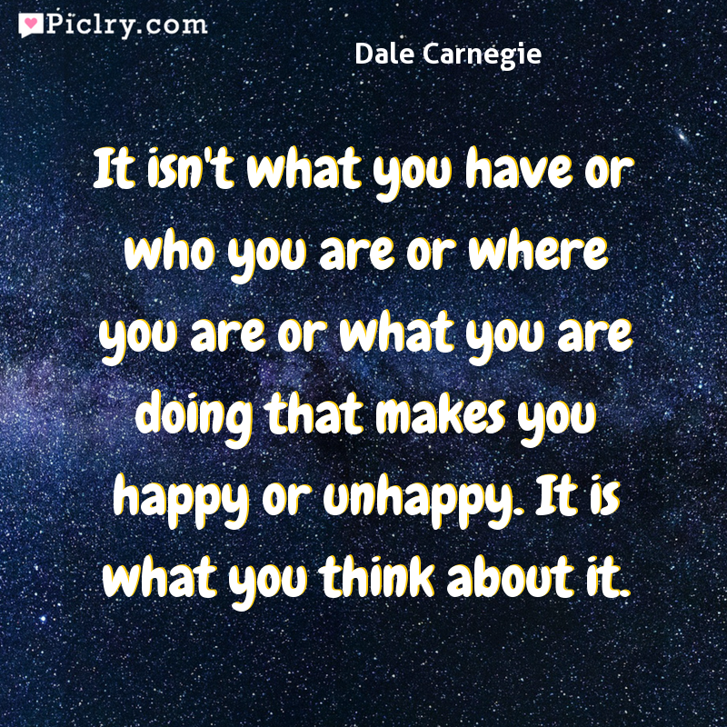 Meaning of It isn't what you have or who you are or where you are or what you are doing that makes you happy or unhappy. It is what you think about it. - Dale Carnegie quote photo - full hd 4k quote wallpaper - Wall art and poster