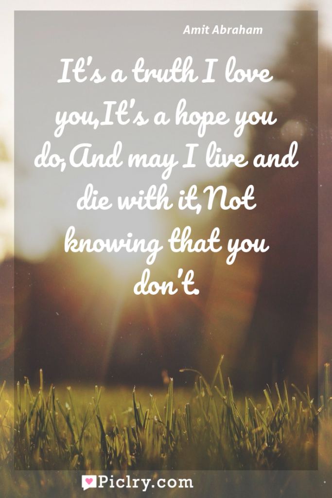 Meaning of It's a truth I love you,It's a hope you do,And may I live and die with it,Not knowing that you don't. - Amit Abraham quote photo - full hd4k quote wallpaper - Wall art and poster