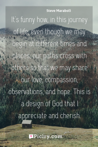 Meaning of It's funny how, in this journey of life, even though we may begin at different times and places, our paths cross with others so that we may share our love, compassion, observations, and hope. This is a design of God that I appreciate and cherish. - Steve Maraboli quote photo - full hd4k quote wallpaper - Wall art and poster