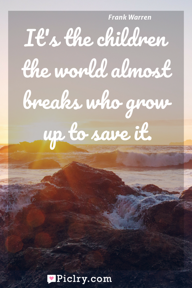 Meaning of It's the children the world almost breaks who grow up to save it. - Frank Warren quote photo - full hd4k quote wallpaper - Wall art and poster