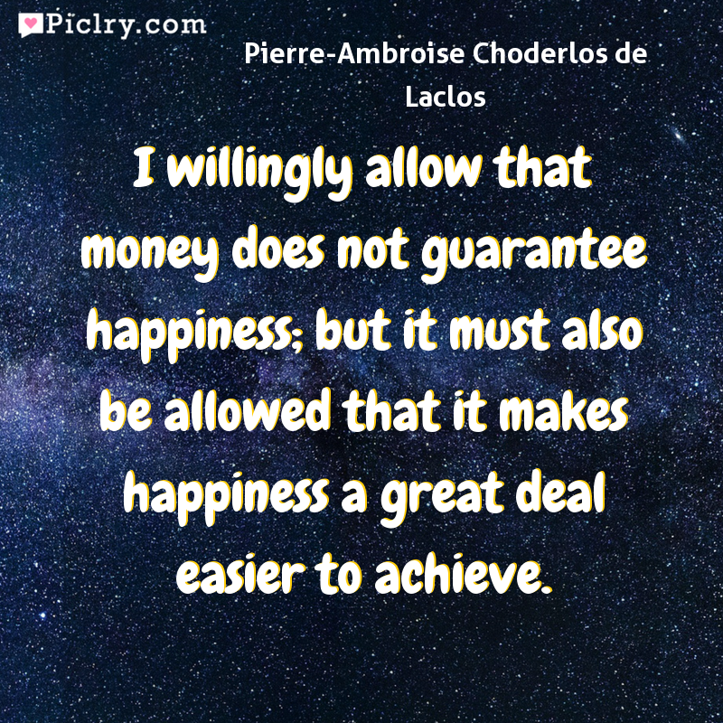 Meaning of I willingly allow that money does not guarantee happiness; but it must also be allowed that it makes happiness a great deal easier to achieve. - Pierre-Ambroise Choderlos de Laclos quote photo - full hd 4k quote wallpaper - Wall art and poster