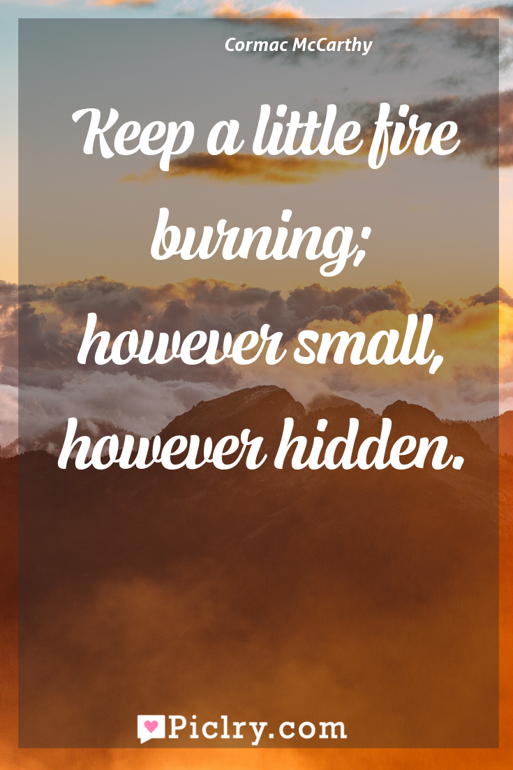 Meaning of Keep a little fire burning; however small, however hidden. - Cormac McCarthy quote photo - full hd4k quote wallpaper - Wall art and poster