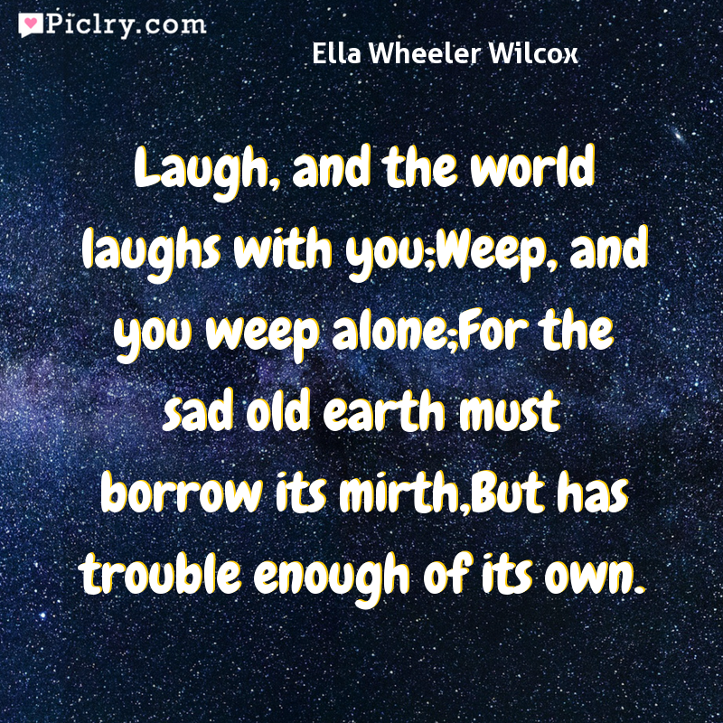 Meaning of Laugh, and the world laughs with you;Weep, and you weep alone;For the sad old earth must borrow its mirth,But has trouble enough of its own. - Ella Wheeler Wilcox quote photo - full hd 4k quote wallpaper - Wall art and poster