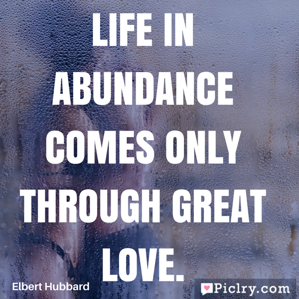 Life in abundance comes only through great love beautiful quote photos and images