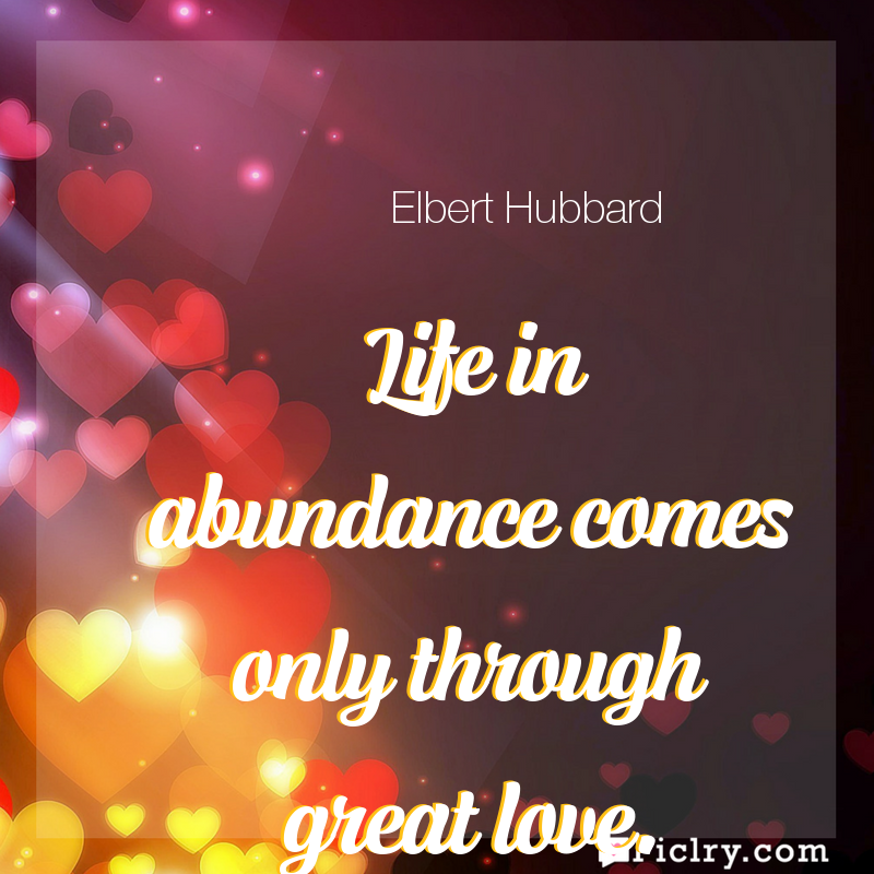 Meaning of Life in abundance comes only through great love. - Elbert Hubbard quote images - full hd 4k quote wallpaper - Wall art and poster