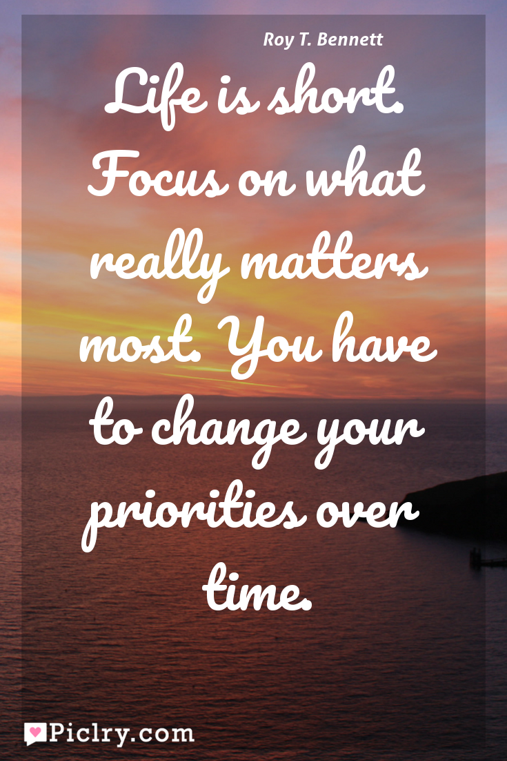 Meaning of Life is short. Focus on what really matters most. You have to change your priorities over time. - Roy T. Bennett quote photo - full hd 4k quote wallpaper - Wall art and poster