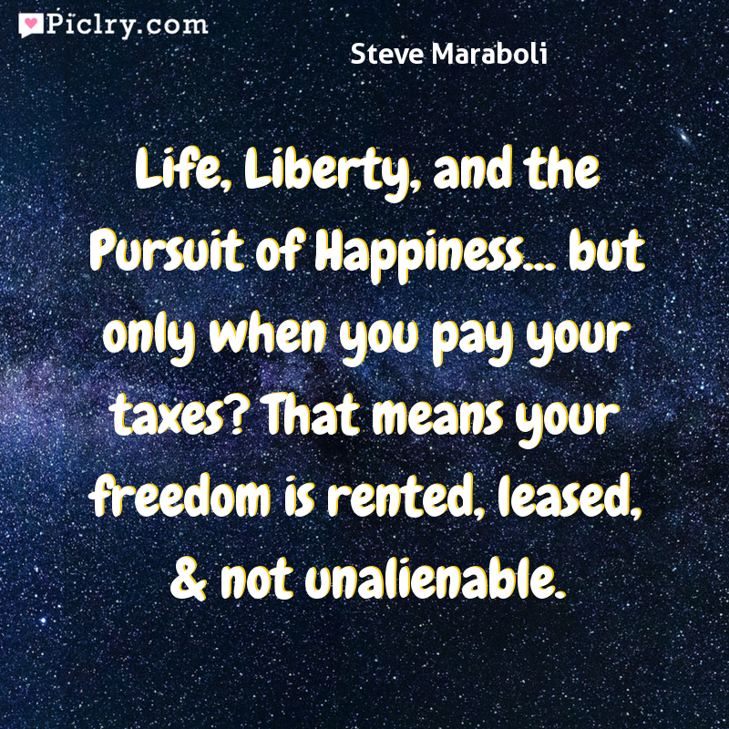 Meaning of Life, Liberty, and the Pursuit of Happiness... but only when you pay your taxes? That means your freedom is rented, leased, & not unalienable. - Steve Maraboli quote photo - full hd 4k quote wallpaper - Wall art and poster