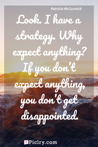 Meaning of Look. I have a strategy. Why expect anything? If you don't expect anything, you don't get disappointed. - Patricia McCormick quote photo - full hd4k quote wallpaper - Wall art and poster