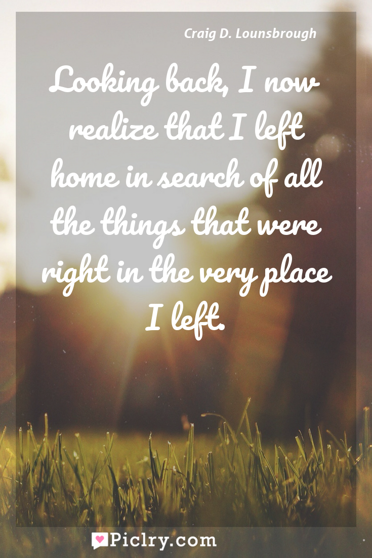 Meaning of Looking back, I now realize that I left home in search of all the things that were right in the very place I left. - Craig D. Lounsbrough quote photo - full hd4k quote wallpaper - Wall art and poster