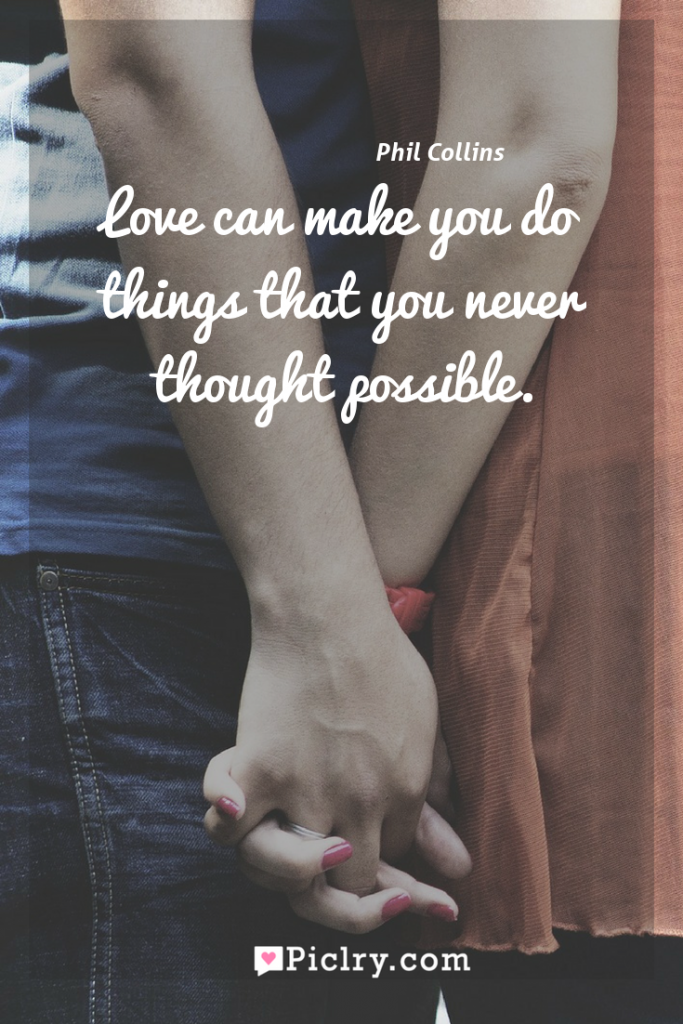 Meaning of Love can make you do things that you never thought possible. - Phil Collins quote photo - full hd4k quote wallpaper - Wall art and poster