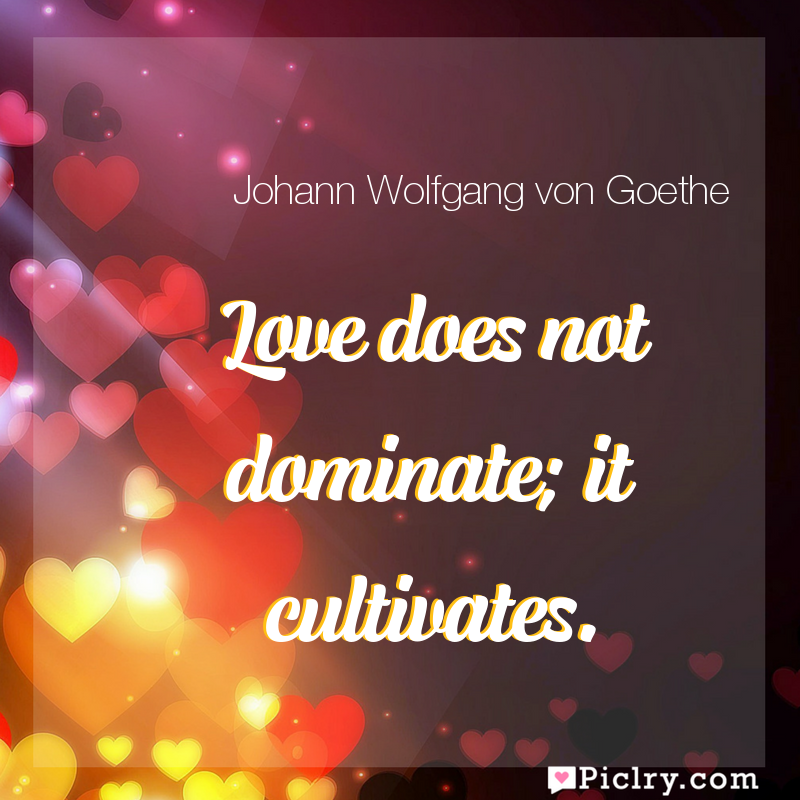 Meaning of Love does not dominate; it cultivates. - Johann Wolfgang von Goethe quote images - full hd 4k quote wallpaper - Wall art and poster
