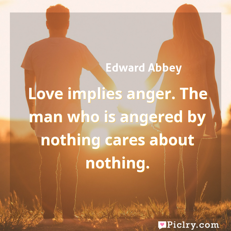 Meaning of Love implies anger. The man who is angered by nothing cares about nothing. - Edward Abbey quote images - full hd 4k quote wallpaper - Wall art and poster