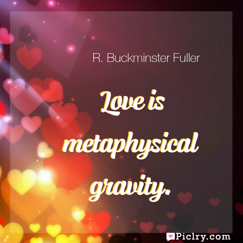 Meaning of Love is metaphysical gravity. - R. Buckminster Fuller quote images - full hd 4k quote wallpaper - Wall art and poster