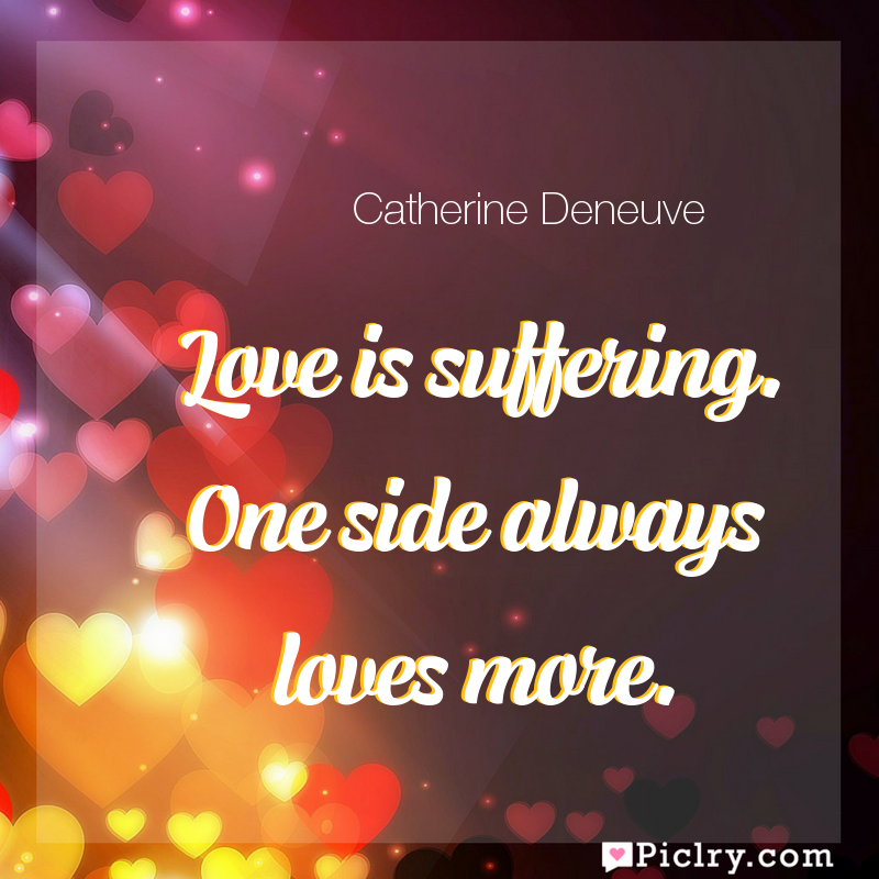 Meaning of Love is suffering. One side always loves more. - Catherine Deneuve quote images - full hd 4k quote wallpaper - Wall art and poster