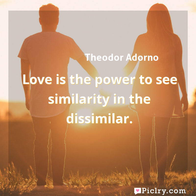 Meaning of Love is the power to see similarity in the dissimilar. - Theodor Adorno quote images - full hd 4k quote wallpaper - Wall art and poster