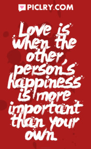 Love is when the other persons happiness is more important