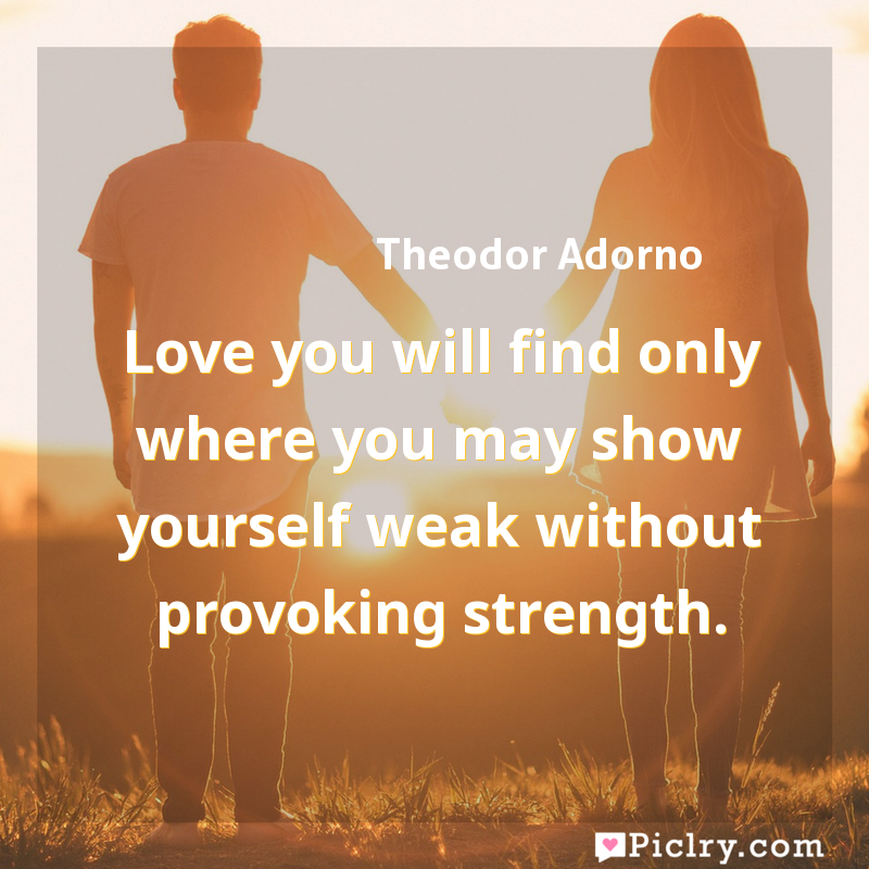 Meaning of Love you will find only where you may show yourself weak without provoking strength. - Theodor Adorno quote images - full hd 4k quote wallpaper - Wall art and poster