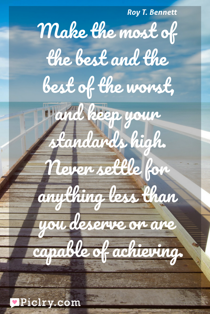 Meaning of Make the most of the best and the best of the worst, and keep your standards high. Never settle for anything less than you deserve or are capable of achieving. - Roy T. Bennett quote photo - full hd4k quote wallpaper - Wall art and poster