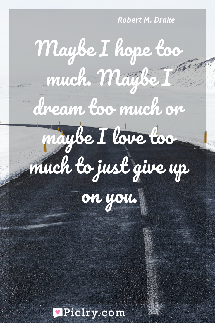Meaning of Maybe I hope too much. Maybe I dream too much or maybe I love too much to just give up on you. - Robert M. Drake quote photo - full hd4k quote wallpaper - Wall art and poster
