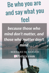 Meaning of Be who you are and say what you feel, because those who mind don't matter, and those who matter don't mind Bernard M Baruch quote photo quote 4k wallpaper and wall art poster