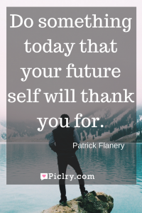 Meaning of Do something today that your future self will thank you for Patrick Flanery quote photo